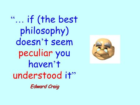 """… if (the best philosophy) doesn ' t seem peculiar you haven ' t understood it "" Edward Craig."