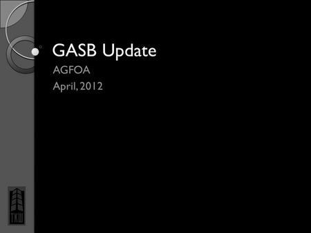 GASB Update AGFOA April, 2012. Overview Statement 61 – Reporting Entity Omnibus Statement 62 – Pre-89 FASB and AICPA Pronouncements Statement 63 – Financial.