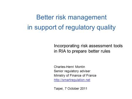 Better risk management in support of regulatory quality Incorporating risk assessment tools in RIA to prepare better rules Charles-Henri Montin Senior.