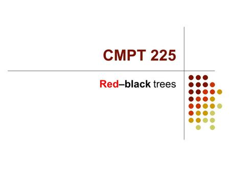 CMPT 225 Red–black trees. Red-black Tree Structure A red-black tree is a BST! Each node in a red-black tree has an extra color field which is red or black.