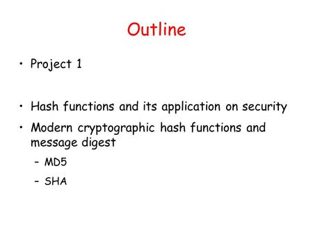 Outline Project 1 Hash functions and its application on security Modern cryptographic hash functions and message digest –MD5 –SHA.
