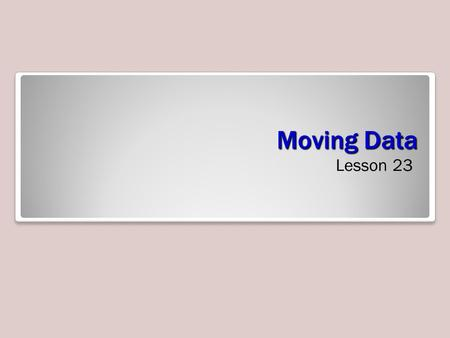 Moving Data Lesson 23. Skills Matrix Moving Data When populating tables by inserting data, you will discover that data can come from various sources.