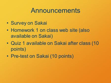 Announcements Survey on Sakai Homework 1 on class web site (also available on Sakai) Quiz 1 available on Sakai after class (10 points) Pre-test on Sakai.