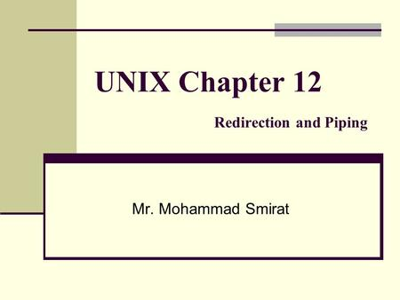 UNIX Chapter 12 Redirection and Piping Mr. Mohammad Smirat.