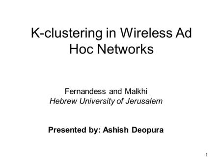 1 K-clustering in Wireless Ad Hoc Networks Fernandess and Malkhi Hebrew University of Jerusalem Presented by: Ashish Deopura.