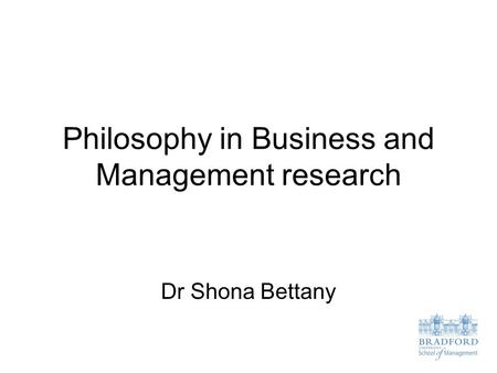 Philosophy in Business and Management research Dr Shona Bettany.