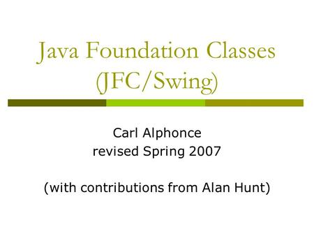 Java Foundation <strong>Classes</strong> (JFC/Swing) Carl Alphonce revised Spring 2007 (with contributions from Alan Hunt)