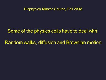Biophysics Master Course, Fall 2002 Some of the physics cells have to deal with: Random walks, diffusion and Brownian motion.
