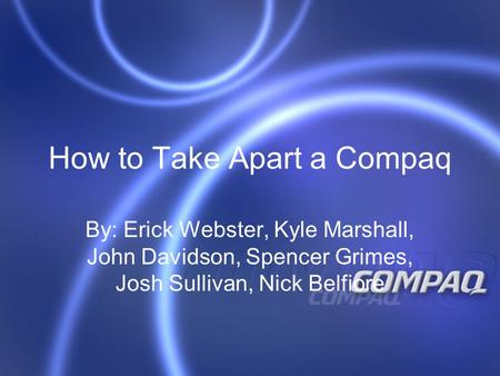 How to Take Apart a Compaq By: Erick Webster, Kyle Marshall, John Davidson, Spencer Grimes, Josh Sullivan, Nick Belfiore.
