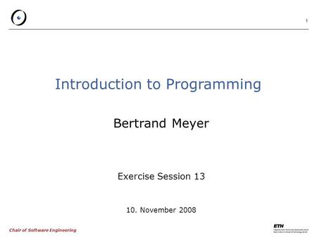 Chair of Software Engineering 1 Introduction to Programming Bertrand Meyer Exercise Session 13 10. November 2008.