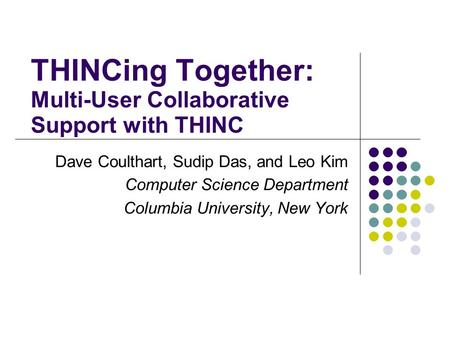 THINCing Together: Multi-User Collaborative Support with THINC Dave Coulthart, Sudip Das, and Leo Kim Computer Science Department Columbia University,