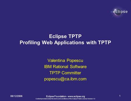Content provided under the terms and conditions of the Eclipse Public License Version 1.0 06/12/2006 1 Eclipse Foundation - www.eclipse.org Valentina Popescu.