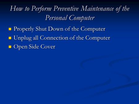 How to Perform Preventive Maintenance of the Personal Computer Properly Shut Down of the Computer Properly Shut Down of the Computer Unplug all Connection.
