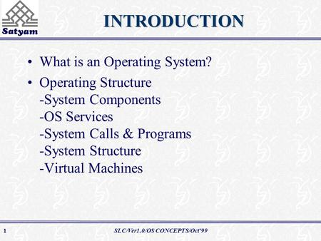 SLC/Ver1.0/OS CONCEPTS/Oct'991INTRODUCTION What is an Operating System? Operating Structure -System Components -OS Services -System Calls & Programs -System.