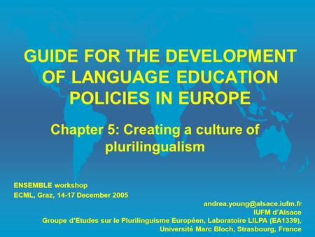 GUIDE FOR THE DEVELOPMENT OF LANGUAGE EDUCATION POLICIES IN EUROPE Chapter 5: Creating a culture of plurilingualism ENSEMBLE workshop ECML, Graz, 14-17.