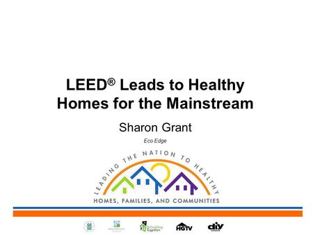 LEED ® Leads to Healthy Homes for the Mainstream Sharon Grant Eco Edge.