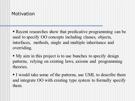  Recent researches show that predicative programming can be used to specify OO concepts including classes, objects, interfaces, methods, single and multiple.