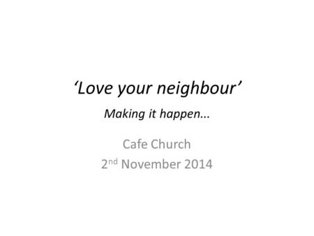'Love your neighbour' Making it happen... Cafe Church 2 nd November 2014.