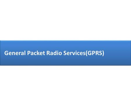 General Packet Radio Services(GPRS). GPRS GSM GPRS GSM-Drawbacks Circuit switching is used. Complete traffic channel is allocated to user for complete.