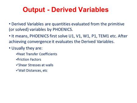 Output - Derived Variables Derived Variables are quantities evaluated from the primitive (or solved) variables by PHOENICS. It means, PHOENICS first solve.