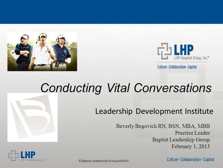© Baptist Leadership Group MMXIII Conducting Vital Conversations Leadership Development Institute Beverly Begovich RN, BSN, MBA, MBB Practice Leader Baptist.