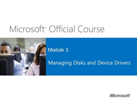 Microsoft ® Official Course Module 3 Managing Disks and Device Drivers.