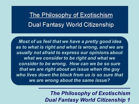 The Philosophy of Exotischism Dual Fantasy World Citizenship 1 Most of us feel that we have a pretty good idea as to what is right and what is wrong, and.