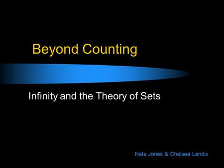 Beyond Counting Infinity and the Theory of Sets Nate Jones & Chelsea Landis.
