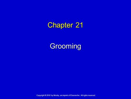 Chapter 21 Grooming Copyright © 2012 by Mosby, an imprint of Elsevier Inc. All rights reserved.