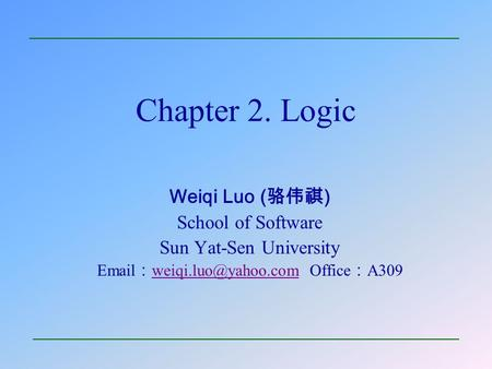 Chapter 2. Logic Weiqi Luo ( 骆伟祺 ) School of Software Sun Yat-Sen University  : Office : A309