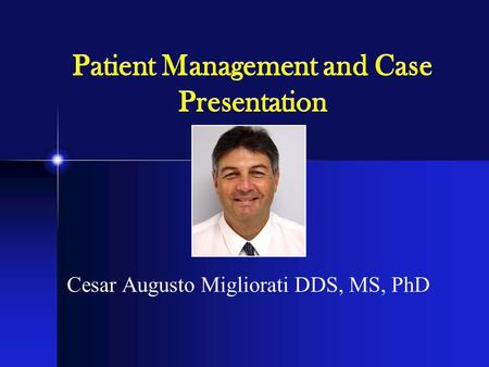 Patient Management and Case Presentation Cesar Augusto Migliorati DDS, MS, PhD.