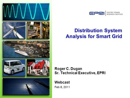 Distribution System Analysis for Smart Grid Roger C. Dugan Sr. Technical Executive, EPRI Webcast Feb 8, 2011.