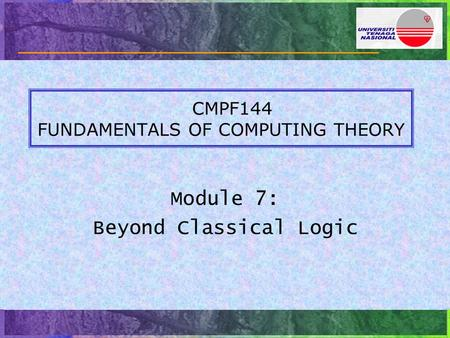 CMPF144 FUNDAMENTALS OF COMPUTING THEORY Module 7: Beyond Classical Logic.