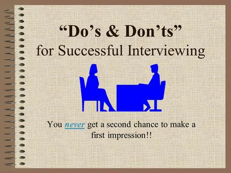 """Do's & Don'ts"" for Successful Interviewing You never get a second chance to make a first impression!!"