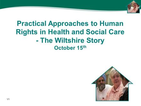 Practical Approaches to Human Rights in Health and Social Care - The Wiltshire Story October 15 th V1.