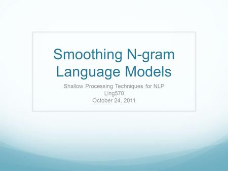 Smoothing N-gram Language Models Shallow Processing Techniques for NLP Ling570 October 24, 2011.