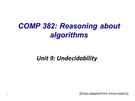 1 COMP 382: Reasoning about algorithms Unit 9: Undecidability [Slides adapted from Amos Israeli's]