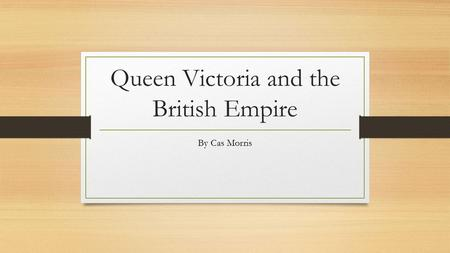 <strong>Queen</strong> <strong>Victoria</strong> and the British Empire By Cas Morris.