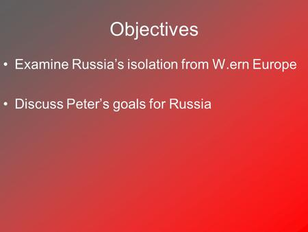 Objectives Examine Russia's isolation from W.ern Europe Discuss Peter's goals for Russia.