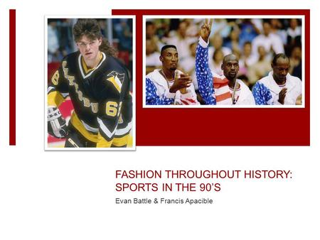 FASHION THROUGHOUT HISTORY: SPORTS IN THE 90'S Evan Battle & Francis Apacible.