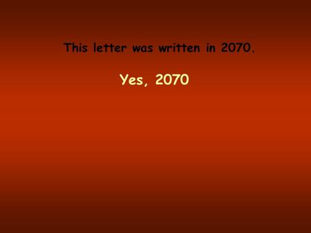 This letter was written in 2070. Yes, 2070 It was found in an odd envelope. The paper was hard and gray, like it was made from metal and paper. There.