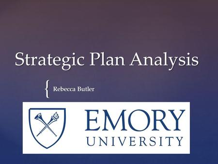 { Strategic Plan Analysis Rebecca Butler. Emory University  Opened in 1838  Major Private Research University  Current Enrollment of 14,000 Students.