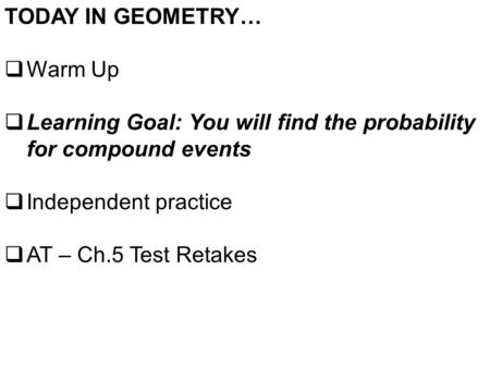 TODAY IN GEOMETRY…  Warm Up  Learning Goal: You will find the probability for compound events  Independent practice  AT – Ch.5 Test Retakes.