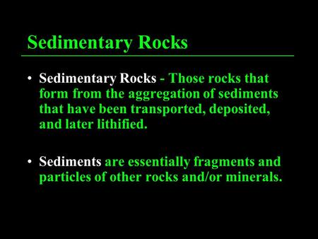 Sedimentary Rocks Sedimentary Rocks - Those rocks that form from the aggregation of sediments that have been transported, deposited, and later lithified.