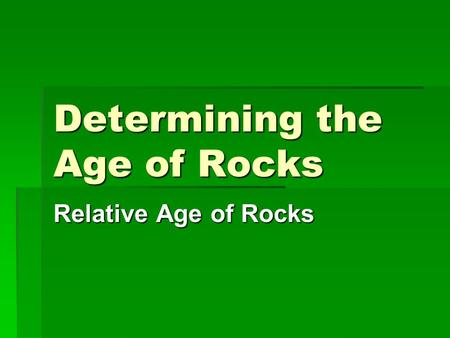 Determining the Age of Rocks Relative Age of Rocks.