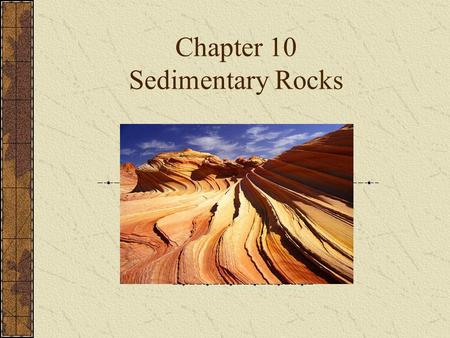 Chapter 10 Sedimentary Rocks. Sedimentary Rocks Accumulations of various types of sediments Compaction: pressure from overlying sediments squeezes out.