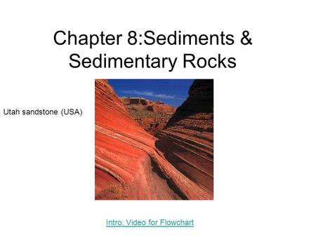 Chapter 8:Sediments & Sedimentary Rocks Utah sandstone (USA) Intro. Video for Flowchart.