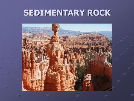 SEDIMENTARY ROCK. BIG Idea Most rocks are formed from pre-existing rocks through external and internal geologic processes.