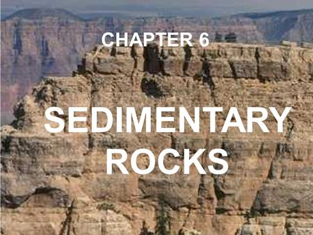 CHAPTER 6 SEDIMENTARY ROCKS.