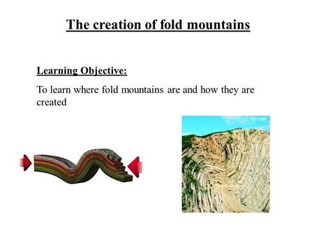 The creation of fold mountains Learning Objective: To learn where fold mountains are and how they are created.